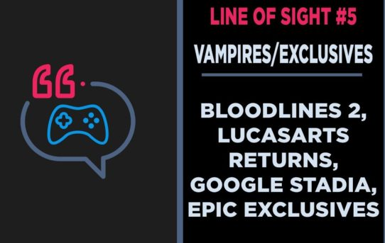Vampire The Masquerade, Google Stadia, Lucasarts, and Epic Exclusives Line of Sight #5